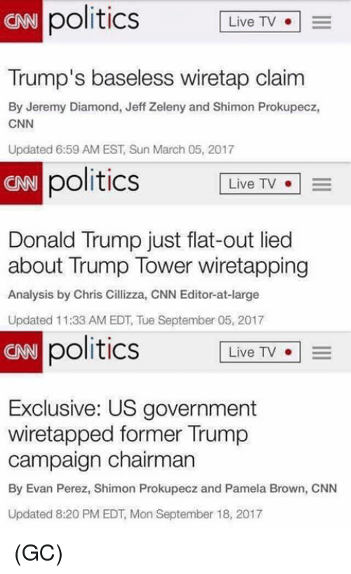 cnn.com, Donald Trump, and Memes: politics LiveTV  CAN  Trump's baseless wiretap claim  By Jeremy Diamond, Jeff Zeleny and Shimon Prokupecz,  CNN  Updated 6:59 AM EST, Sun March 05, 2017  CRB  politics  Live TV  Donald Trump just flat-out lied  about Trump Tower wiretapping  Analysis by Chris Cillizza, CNN Editor-at-large  Updated 11:33 AM EDT, Tue September 05, 2017  CNN  politics  Live TV  o | =  Exclusive: US government  wiretapped former Trump  campaign chairman  By Evan Perez, Shimon Prokupecz and Pamela Brown, CNN  Updated 8:20 PM EDT, Mon September 18, 2017 (GC)