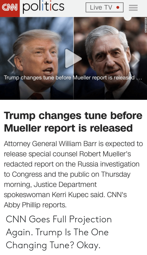 cnn.com, Politics, and Justice: politics  LivT  CNN  Trump changes tune before Mueller report is released  Trump changes tune before  Mueller report is released  Attorney General William Barr is expected to  release special counsel Robert Mueller's  redacted report on the Russia investigation  to Congress and the public on Thursday  morning, Justice Department  spokeswoman Kerri Kupec said. CNN's  Abby Phillip reports. CNN Goes Full Projection Again. Trump Is The One Changing Tune? Okay.