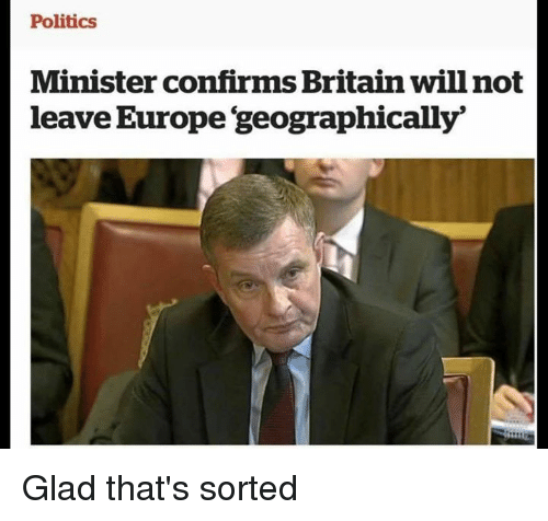 Memes, Politics, and Europe: Politics  Minister confirms Britain willnot  leave Europe 'geographically' Glad that's sorted