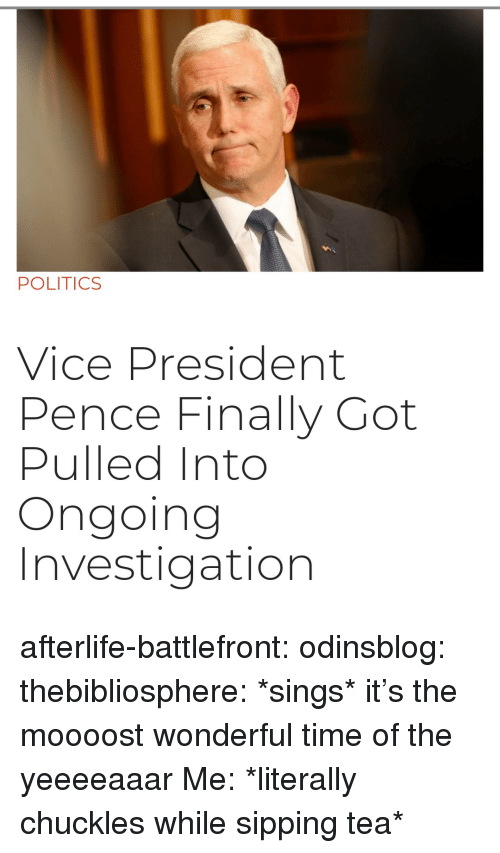 Gif, Politics, and Target: POLITICS  Vice President  Pence Finally Got  Pulled Into  Ongoing  Investigation afterlife-battlefront:  odinsblog:  thebibliosphere: *sings* it's the moooost wonderful time of the yeeeeaaar   Me: *literally chuckles while sipping tea*