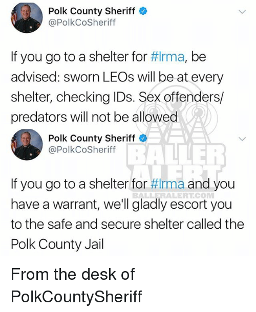 Jail, Memes, and Sex: Polk County Sheriff  @PolkCoSheriff  If you go to a shelter for #Irma, be  advised: sworn LEOs will be at every  shelter, checking IDs. Sex offenders/  predators will not be allowed  Polk County Sheriff  @PolkCoSheriff  BAIE  If you go to a shelter for #rma and you  have a warrant, we'll gladly escort you  to the safe and secure shelter called the  Polk County Jail  BALLERALERTCOM From the desk of PolkCountySheriff