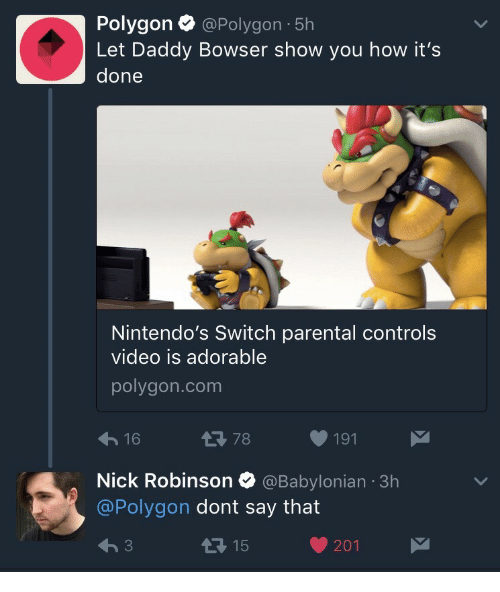 Bowser, Nick, and Video: Polygon @ Polygon , 5h  Let Daddy Bowser show you how it's  done  Nintendo's Switch parental controls  video is adorable  polygon.com  16  1 78  191  Nick Robinson Ф @Babylonian 3h  @Polygon dont say that  1 15  201