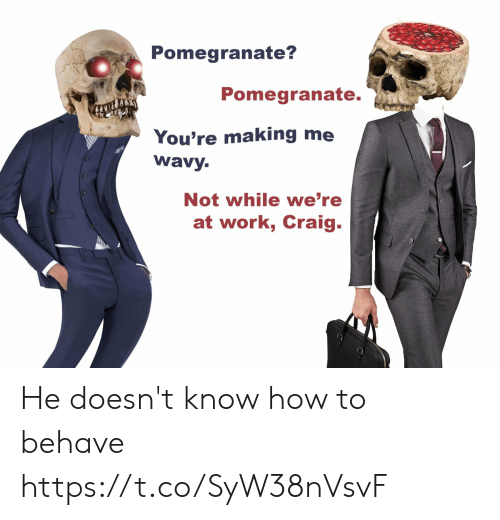 Work, Craig, and How To: Pomegranate?  Pomegranate.  You're making me  wavy.  Not while we're  at work, Craig. He doesn't know how to behave https://t.co/SyW38nVsvF