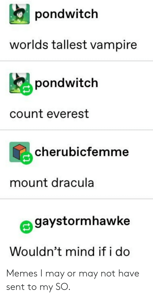 Memes, Dracula, and Mind: pondwitch  worlds tallest vampire  pondwitch  count everest  cherubicfemme  mount dracula  gaystormhawke  Wouldn't mind if i do Memes I may or may not have sent to my SO.