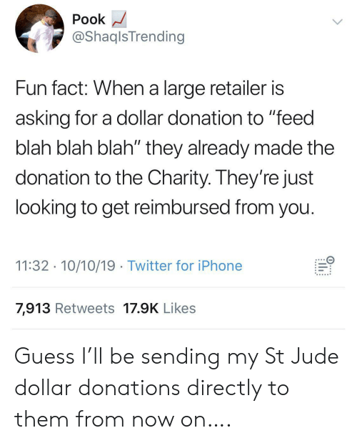 """Iphone, Twitter, and Guess: Pook  @ShaqlsTrending  Fun fact: When a large retailer is  asking for a dollar donation to """"feed  blah blah blah"""" they already made the  donation to the Charity. They're just  looking to get reimbursed from you.  11:32 10/10/19 Twitter for iPhone  7,913 Retweets 17.9K Likes  ..... Guess I'll be sending my St Jude dollar donations directly to them from now on…."""