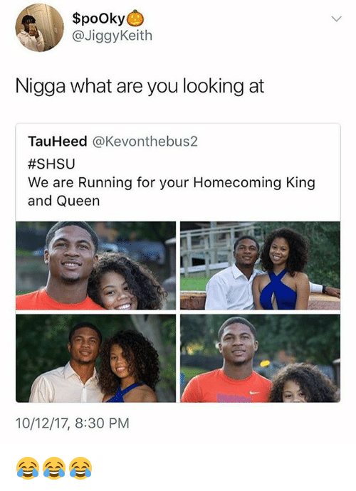 Queen, Girl Memes, and Running: $pooky  @JiggyKeith  Nigga what are you looking at  TauHeed @Kevonthebus2  #SHSU  We are Running for your Homecoming King  and Queen  10/12/17, 8:30 PM 😂😂😂