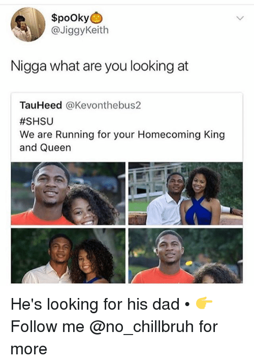Dad, Funny, and Queen: $pooky  @JiggyKeith  Nigga what are you looking at  TauHeed @Kevonthebus2  #SHSU  We are Running for your Homecoming King  and Queen He's looking for his dad • 👉Follow me @no_chillbruh for more