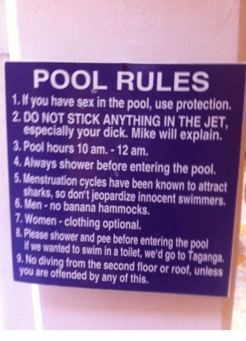 Sex, Shower, and Banana: POOL RULES  1 you have sex in the pool, use protection.  2, DO NOT STICK ANYTHING IN THE JET,  especially your dick. Mike will explain.  2, Pool hours 10 am, -12 am.  4, Always shower before entering the pool.  5, Menstruation cycles have been known to attract  6, sharks, so don't jeopardize innocent swimmers,  .no banana hammocks.  7, Women clothing optional.  Please shower and pee before entering the pool  if we wanted to swim in a toilet, we'd go to Taganga,  9,No diving from the second floor or roof, unless  you are offended by any of this.