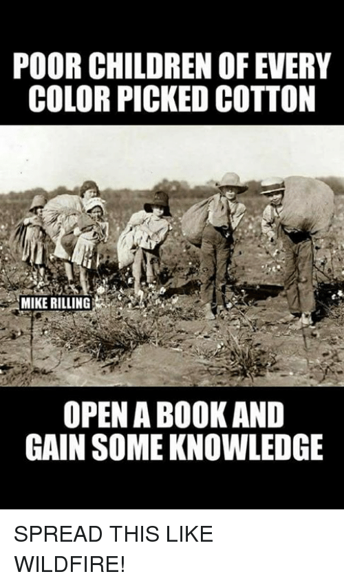 Children, Memes, and Knowledge: POOR CHILDREN OF EVERY  COLOR PICKED COTTON  MIKE RILLING  OPEN A BOOKAND  GAIN SOME KNOWLEDGE SPREAD THIS LIKE WILDFIRE!