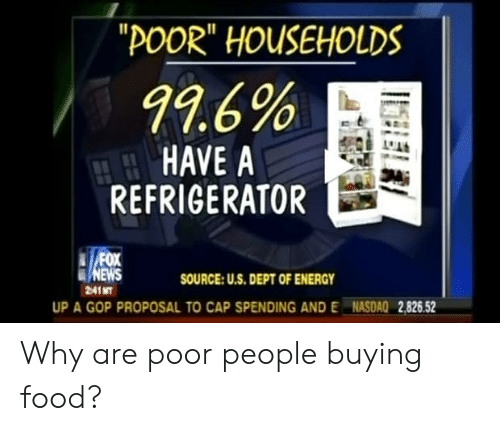 "Energy, Facepalm, and Food: ""POOR"" HOUSEHOLDS  99.6%  HAVE A  REFRIGERATOR  FOX  SOURCE: U.S. DEPT OF ENERGY  2:41 MT  UP A GOP PROPOSAL TO CAP SPENDING AND E NASDAQ 2,826.52 Why are poor people buying food?"