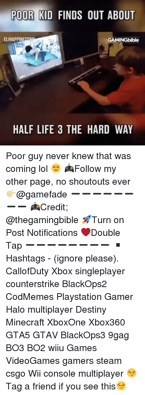 Halo, Memes, and Half-Life: POOR KID FINDS OUT ABOUT  ELIHAPPI  GAMINGbible  HALF LIFE 3 THE HARD WAY Poor guy never knew that was coming lol 😒 🎮Follow my other page, no shoutouts ever 👉🏼@gamefade ➖➖➖➖➖➖➖➖ 🎮Credit; @thegamingbible 🚀Turn on Post Notifications ❤️Double Tap ➖➖➖➖➖➖➖➖ ▪️Hashtags - (ignore please). CallofDuty Xbox singleplayer counterstrike BlackOps2 CodMemes Playstation Gamer Halo multiplayer Destiny Minecraft XboxOne Xbox360 GTA5 GTAV BlackOps3 9gag BO3 BO2 wiiu Games VideoGames gamers steam csgo Wii console multiplayer 😏Tag a friend if you see this😏