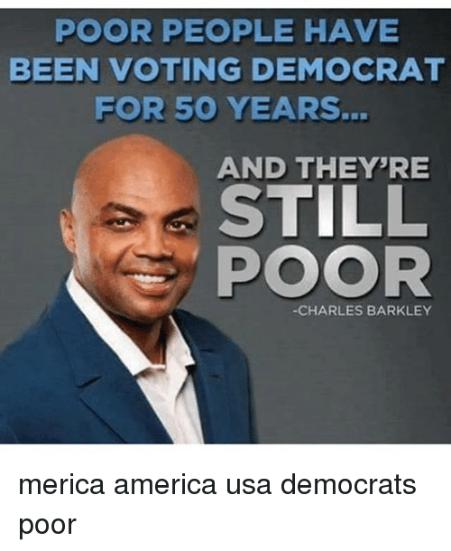 America, Memes, and Charles Barkley: POOR PEOPLE HAVE  BEEN VOTING DEMOCRAT  FOR 50 YEARS.  AND THEY'RE  STILL  POOR  -CHARLES BARKLEY merica america usa democrats poor