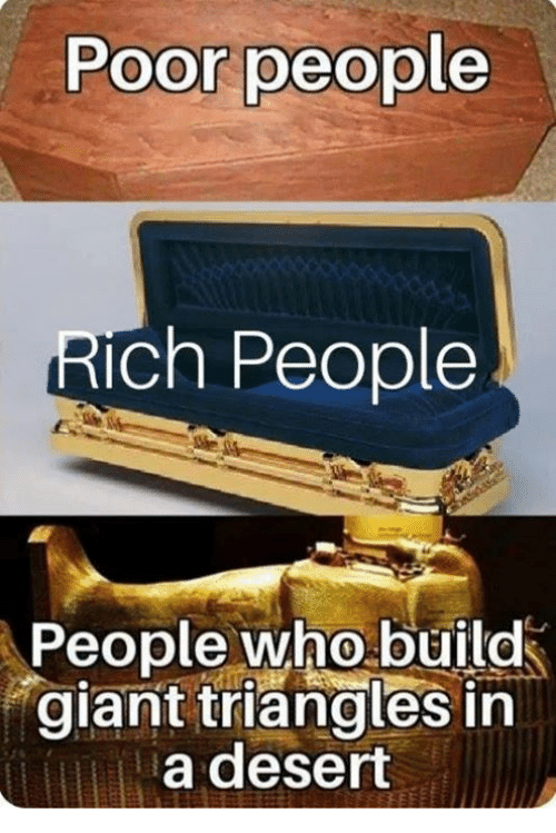 Memes, Giant, and 🤖: Poor people  Rich People  People who build  giant triangles in  a desert