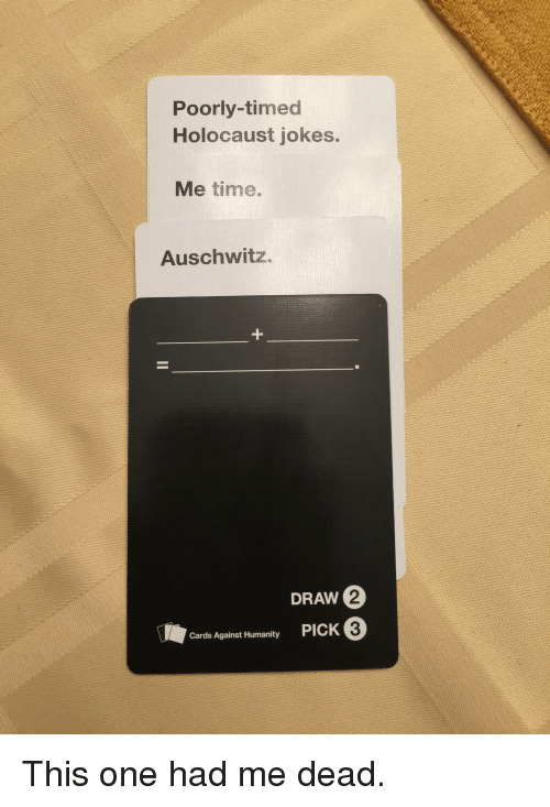 Cards Against Humanity, Auschwitz, and Holocaust: Poorly-timed  Holocaust jokes.  Me time.  Auschwitz  DRAW 2  PICK 3  Cards Against Humanity