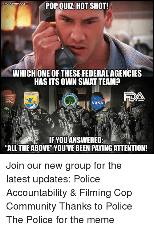 "Community, Meme, and Memes: POP QUIZ, HOT SHOT!  FB POLICETHEPOLICEAGP  WHICHONE OF THESE FEDERALAGENCIES  HAS ITS OWN SWAT TEAM?  SERVICE  0  IF YOU ANSWERED:  ""ALL THE ABOVE"" YOU'VE BEEN PAYING ATTENTION! Join our new group for the latest updates:  Police Accountability & Filming Cop Community Thanks to Police The Police for the meme"