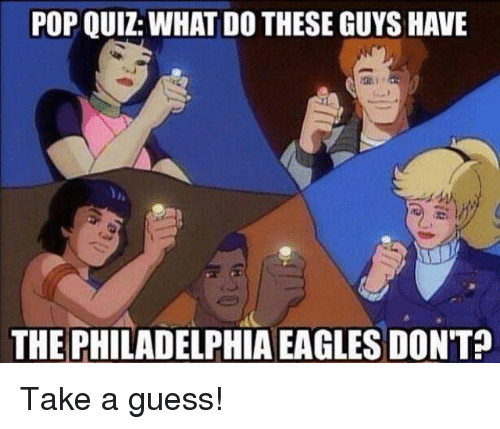 POP QUIZ WHAT DO THESE GUYS HAVE THE PHILADELPHIA EAGLES DON'T? Take