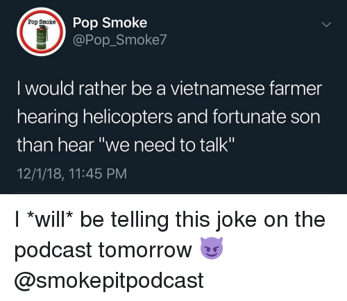 """Memes, Pop, and Tomorrow: Pop Smoke  @Pop_Smoke7  Pop Smoke  M18  I would rather be a vietnamese farmer  hearing helicopters and fortunate son  than hear """"we need to talk""""  12/1/18, 11:45 PM I *will* be telling this joke on the podcast tomorrow 😈 @smokepitpodcast"""