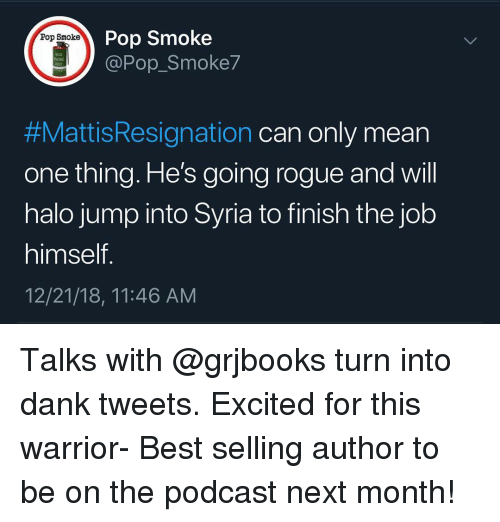 Dank, Halo, and Memes: Pop Smoke  @Pop_Smoke7  Pop Smoke  M18  #MattisResignation can only mean  one thing. He's going rogue and will  halo jump into Syria to finish the job  himself  12/21/18, 11:46 AM Talks with @grjbooks turn into dank tweets. Excited for this warrior- Best selling author to be on the podcast next month!