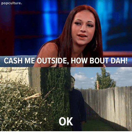 Memes, 🤖, and How: popculture.  CASH ME OUTSIDE, HOW BOUT DAH!
