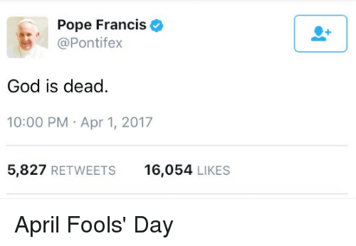 God, Memes, and Pope Francis: Pope Francis  (a Pontifex  God is dead  10:00 PM Apr 1, 2017  5,827  RETWEETS  16,054  LIKES April Fools' Day