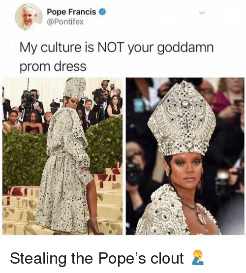 Pope Francis My Culture Is NOT Your Goddamn Prom Dress Stealing the ...