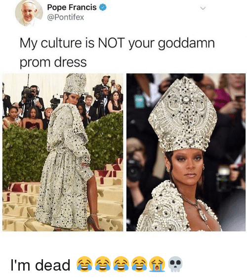 Memes, Pope Francis, and Dress: Pope Francis  @Pontifex  My culture is NOT your goddamn  prom dress I'm dead 😂😂😂😂😭💀