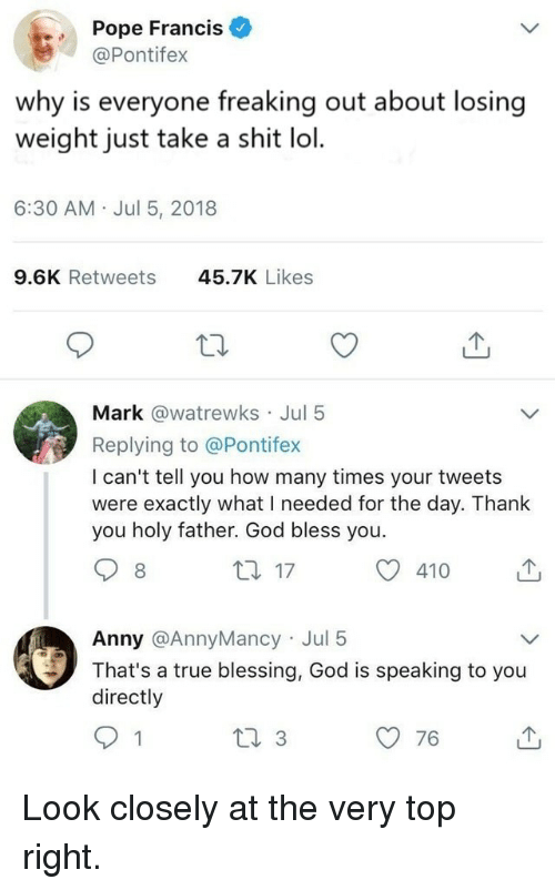 God, How Many Times, and Lol: Pope Francis  @Pontifex  why is everyone freaking out about losing  weight just take a shit lol.  6:30 AM Jul 5, 2018  9.6K Retweets  45.7K Likes  Mark @watrewks Jul 5  Replying to @Pontifex  I can't tell you how many times your tweets  were exactly what I needed for the day. Thanlk  you holy father. God bless you.  8  th 17  410  Anny @AnnyMancy Jul 5  That's a true blessing, God is speaking to you  directly  76 Look closely at the very top right.
