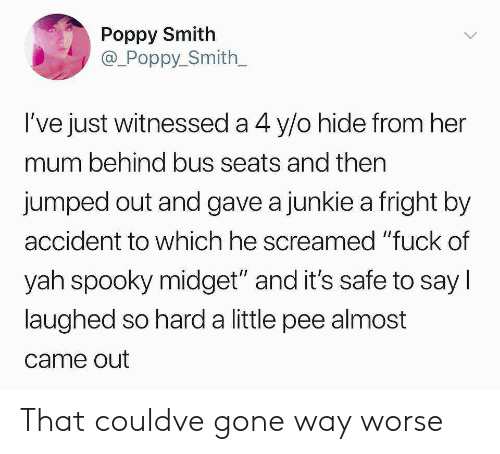 """Yah, Fuck, and Spooky: Poppy Smith  @_Poppy_Smith  l've just witnessed a 4 y/o hide from her  mum behind bus seats and then  jumped out and gave a junkie a fright by  accident to which he screamed """"fuck of  yah spooky midget"""" and it's safe to say l  laughed so hard a little pee almost  came out That couldve gone way worse"""