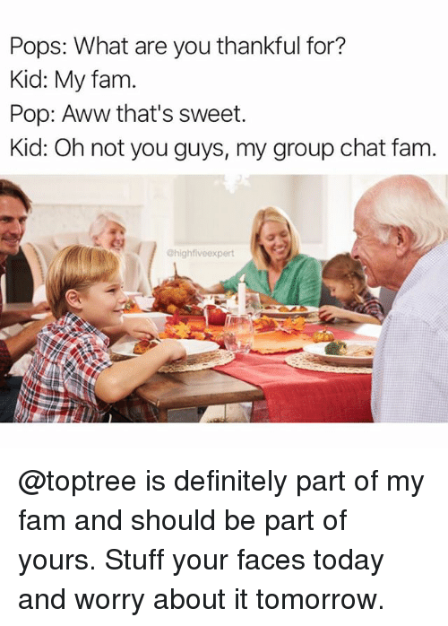 Aww, Definitely, and Fam: Pops: What are you thankful for?  Kid: My fam  Pop: Aww that's sweet.  Kid: Oh not you guys, my group chat fam  @highfiveexpert @toptree is definitely part of my fam and should be part of yours. Stuff your faces today and worry about it tomorrow.