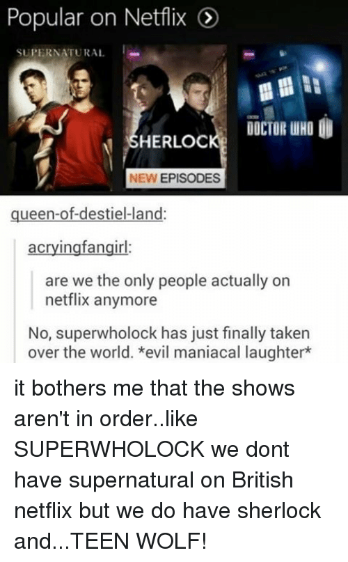 Doctor, Memes, and Netflix: Popular on Netflix  I  SUPERNATURAL  DOCTOR UHO  SHERLOC  NEW EPISODES  queen-ofdestiel land  acryingfangirl  are we the only people actually on  netflix anymore  No, holock has just finally taken  over the world. *evil maniacal laughter* it bothers me that the shows aren't in order..like SUPERWHOLOCK we dont have supernatural on British netflix but we do have sherlock and...TEEN WOLF!