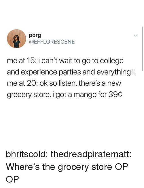 College, Tumblr, and Blog: porg  @EFFLORESCENE  me at 15: i can't wait to go to college  and experience parties and everything!!  me at 20: ok so listen. there's a nevw  grocery store. i got a mango for 39C bhritscold:  thedreadpiratematt: Where's the grocery store OP  OP