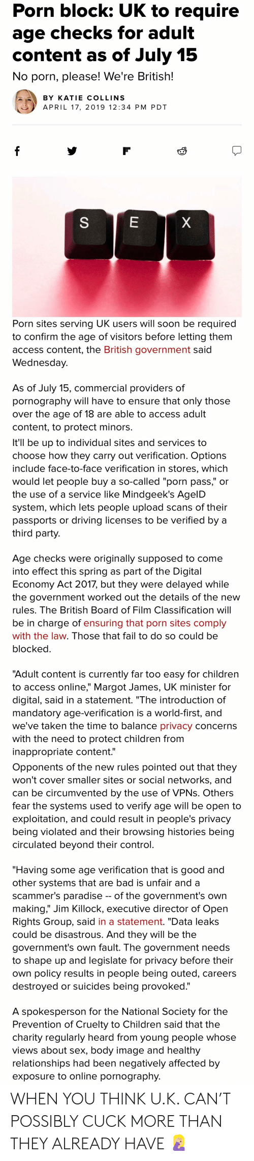 """Bad, Children, and Driving: Porn block: UK to require  age checks for adult  content as of July 15  No porn, please! We're British!  BY KATIE COLLINS  APRIL 17, 2019 12:34 PM PDT  Porn sites serving UK users will soon be required  to confirm the age of visitors before letting them  access content, the British government said  Wednesday  As of July 15, commercial providers of  pornography will have to ensure that only those  over the age of 18 are able to access adult  content, to protect minors  It'll be up to individual sites and services to  choose how they carry out verification. Options  include face-to-face verification in stores, which  would let people buy a so-called """"porn pass,"""" or  the use of a service like Mindgeek's AgelD  system, which lets people upload scans of their  passports or driving licenses to be verified by a  third party  Age checks were originally supposed to come  into effect this spring as part of the Digital  Economy Act 2017, but they were delayed while  the government worked out the details of the new  rules. The British Board of Film Classification will  be in charge of ensuring that porn sites comply  with the law. Those that fail to do so could be  blocked  """"Adult content is currently far too easy for children  to access online,"""" Margot James, UK minister for  digital, said in a statement. """"The introduction of  mandatory age-verification is a world-first, and  we've taken the time to balance privacy concerns  with the need to protect children from  inappropriate content.""""  Opponents of the new rules pointed out that they  won't cover smaller sites or social networks, and  can be circumvented by the use of VPNs. Others  fear the systems used to verify age will be open to  exploitation, and could result in people's privacy  being violated and their browsing histories being  circulated beyond their control  """"Having some age verification that is good and  other systems that are bad is unfair and a  scammer's paradise -- of the government"""