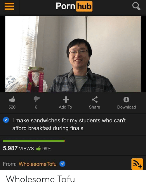 Finals, Porn Hub, and Breakfast: Porn hub  1  Add To  520  Share  Download  6  I make sandwiches for my students who can't  afford breakfast during finals  5,987 VIEWS cib 99%  From: Wholesome Tofu Wholesome Tofu