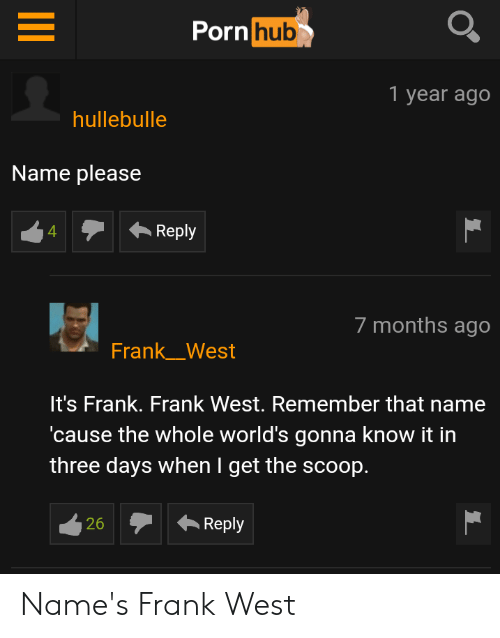 Porn Hub, Porn, and Name: Porn hub  1 year ago  hullebulle  Name please  Reply  4  7 months ago  Frank_West  It's Frank. Frank West. Remember that name  cause the whole world's gonna know it in  three days when I get the scoop.  Reply  26 Name's Frank West