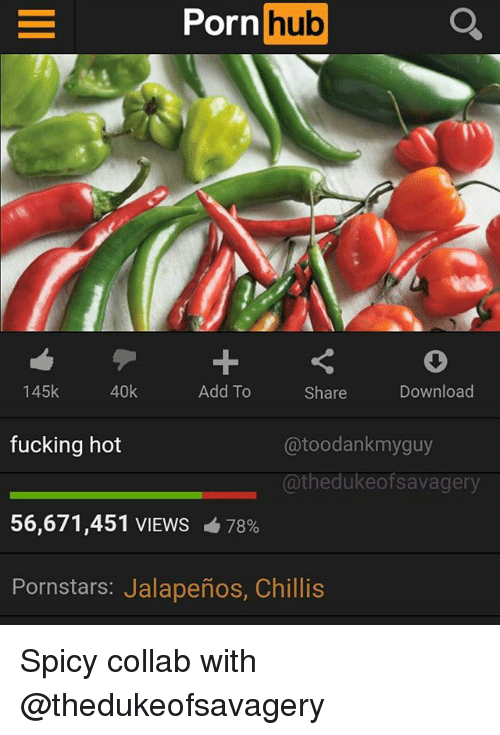 Fucking, Memes, and Porn Hub: Porn  hub  145k  40k  Add To  Share  Download  fucking hot  @toodankmyguy  @thedukeofsavagery  56,671,451 VIEWS 678%  Pornstars: Jalapeños, Chillis Spicy collab with @thedukeofsavagery