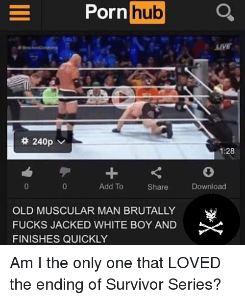 Memes, Porn Hub, and Survivor: Porn hub  240p  Add To  Share  OLD MUSCULAR MAN BRUTALLY  FUCKS JACKED WHITE BOY AND  FINISHES QUICKLY  1:28  Download Am I the only one that LOVED the ending of Survivor Series?