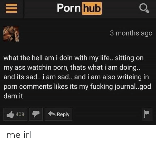 Ass, Fucking, and God: Porn hub  3 months ago  what the hell am i doin with my life.. sitting on  my ass watchin porn, thats what i am doing..  and its sad.. i am sad.. and i am also writeing in  porn comments likes its my fucking journal..god  dam it  408Reply me irl
