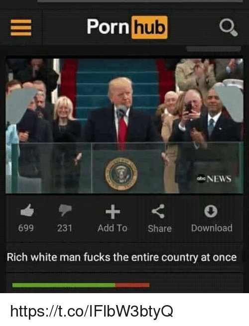 Porn Hub, Porn, and White: Porn hub  699 231 Add To Share Download  Rich white man fucks the entire country at once https://t.co/IFlbW3btyQ