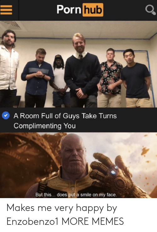 Dank, Memes, and Porn Hub: Porn hub  A Room Full of Guys Take Turns  Complimenting You  But this... does put a smile on my face. Makes me very happy by Enzobenzo1 MORE MEMES