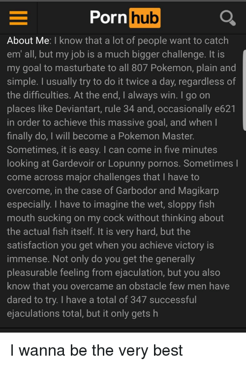 Magikarp, Pokemon, and Porn Hub: Porn hub  About Me: I know that a lot of people want to catch  em all, but my job is a much bigger challenge. It IS  my goal to masturbate to all 807 Pokemon, plain and  simple. I usually try to do it twice a day, regardless of  the difficulties. At the end, I always win. I go on  places like Deviantart, rule 34 and, occasionally e621  in order to achieve this massive goal, and when  finally do, I will become a Pokemon Master.  Sometimes, it is easy. I can come in five minutes  looking at Gardevoir or Lopunny pornos. Sometimes l  come across major challenges that I have to  overcome, in the case of Garbodor and Magikarp  especially. I have to imagine the wet, sloppy fish  mouth sucking on my cock without thinking about  the actual fish itself. It is very hard, but the  satisfaction you get when you achieve victory is  immense. Not only do you get the generally  pleasurable feeling from ejaculation, but you also  know that you overcame an obstacle few men have  dared to try. I have a total of 347 successful  ejaculations total, but it only gets h I wanna be the very best