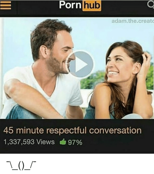 Porn Hub, Porn, and Adam: Porn  hub  adam.the.creato  45 minute respectful conversation  1,337,593 Views 97% <p>¯\_(ツ)_/¯</p>