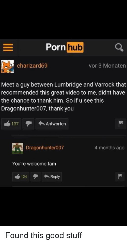 Fam, Porn Hub, and Thank You: Porn hub  charizard69  vor 3 Monaten  Meet a guy between Lumbridge and Varrock that  recommended this great video to me, didnt have  the chance to thank him. So if u see this  Dragonhunter007, thank you  137 Antworten  Dragonhunter007  4 months ago  You're welcome fam  124Reply Found this good stuff