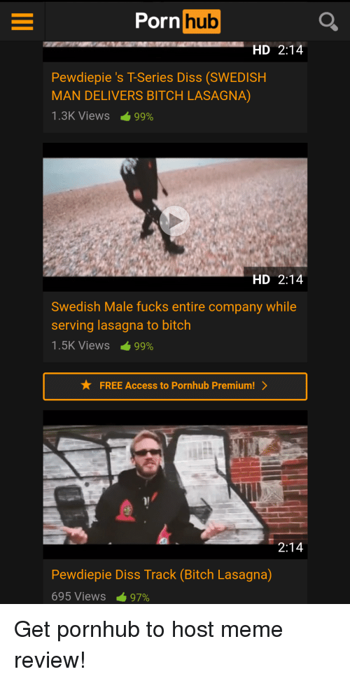 Bitch, Diss, and Meme: Porn  hub  HD 2:14  Pewdiepie's T-Series Diss (SWEDISH  MAN DELIVERS BITCH LASAGNA)  1.3K Views-99%  HD 2:14  Swedish Male fucks entire company while  serving lasagna to bitch  1.5K Views 99%  FREE Access to Pornhub Premium!  2:14  Pewdiepie Diss Track (Bitch Lasagna)  695 Views-97%