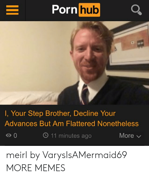 Dank, Memes, and Porn Hub: Porn hub  I, Your Step Brother, Decline Your  Advances But Am Flattered Nonetheless  o 0  O 11 minutes ago  More meirl by VarysIsAMermaid69 MORE MEMES