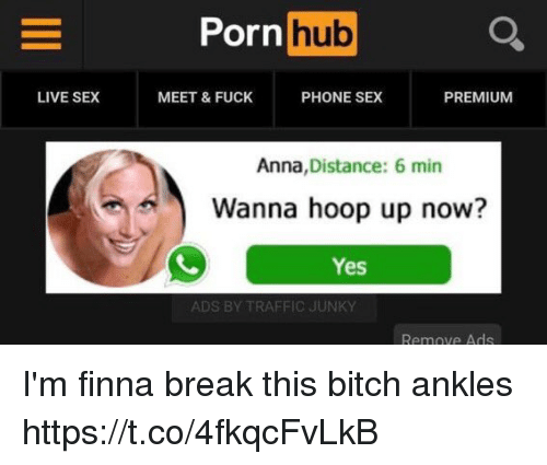 Anna, Bitch, and Phone: Porn hub  LIVE SEX  MEET & FUCK  PHONE SEX  PREMIUM  Anna, Distance: 6 min  Wanna hoop up now?  Yes  ADS BY TRAFFIC JUNKY  Remove Ads I'm finna break this bitch ankles https://t.co/4fkqcFvLkB