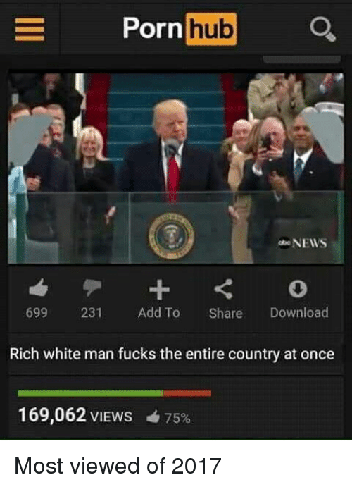 Porn Hub, Dank Memes, and Download: Porn  hub  NEWS  699  231  Add To  Share  Download  Rich white man fucks the entire country at once  169,062 VIEWS 4 75% Most viewed of 2017