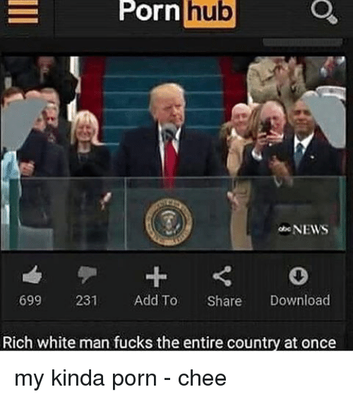 Memes, Porn Hub, and 🤖: Porn  hub  NEWS  699  231  Add To  Share  Download  Rich white man fucks the entire country at once my kinda porn - chee