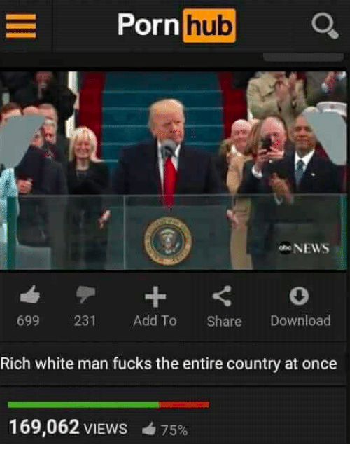 Porn Hub, Dank Memes, and Download: Porn  hub  NEWS  699  231  Add To  Share  Download  Rich white man fucks the entire country at once  169,062 VIEWS 4 75%
