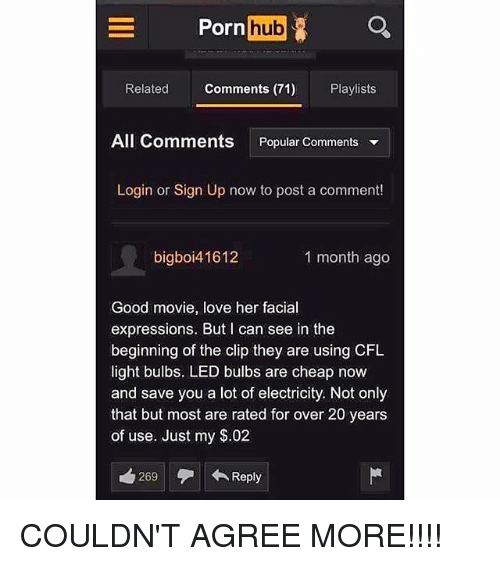 Love, Memes, and Porn Hub: Porn  hub  Related Comments (71) Playlists  All Comments Popular Comments ▼  Login or Sign Up now to post a comment!  bigboi41612  1 month ago  Good movie, love her facial  expressions. But I can see in the  beginning of the clip they are using CFL  light bulbs. LED bulbs are cheap now  and save you a lot of electricity. Not only  that but most are rated for over 20 years  of use. Just my $.02  269  ←Reply COULDN'T AGREE MORE!!!!