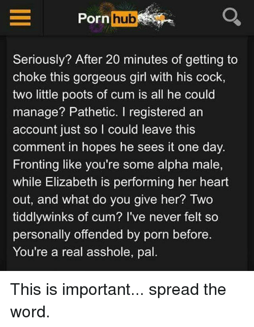 Cum, Memes, and Porn Hub: Porn hub  Seriously? After 20 minutes of getting to  choke this gorgeous girl with his cock,  two little poots of cum is all he could  manage? Pathetic. I registered an  account just so I could leave this  comment in hopes he sees it one day.  Fronting like you're some alpha male,  while Elizabeth is performing her heart  out, and what do you give her? Two  tiddlywinks of cum? I've never felt so  personally offended by porn before.  You're a real asshole, pal This is important... spread the word.